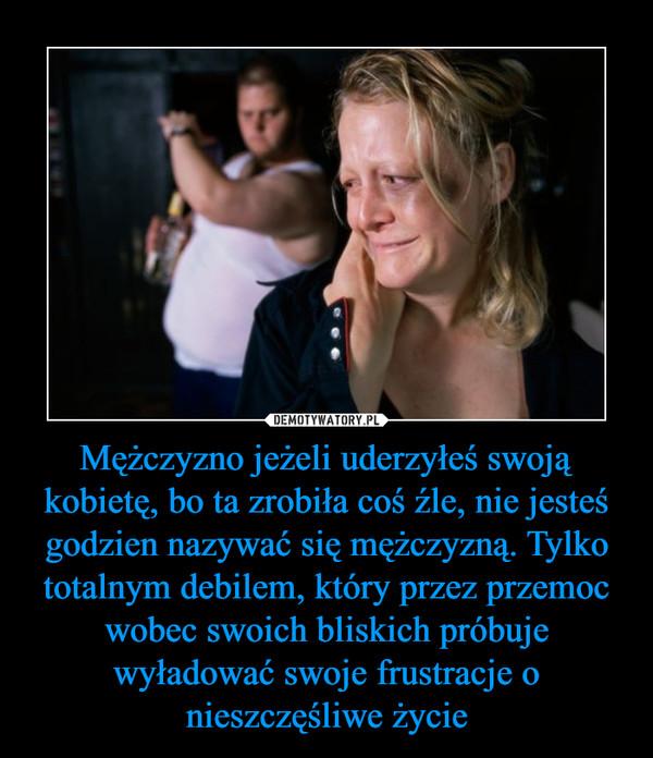 Mężczyzno jeżeli uderzyłeś swoją kobietę, bo ta zrobiła coś źle, nie jesteś godzien nazywać się mężczyzną. Tylko totalnym debilem, który przez przemoc wobec swoich bliskich próbuje wyładować swoje frustracje o nieszczęśliwe życie –