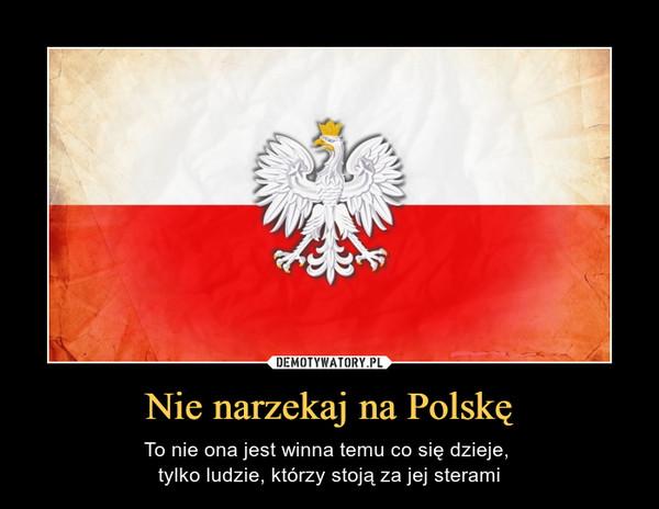 Nie narzekaj na Polskę – To nie ona jest winna temu co się dzieje, tylko ludzie, którzy stoją za jej sterami