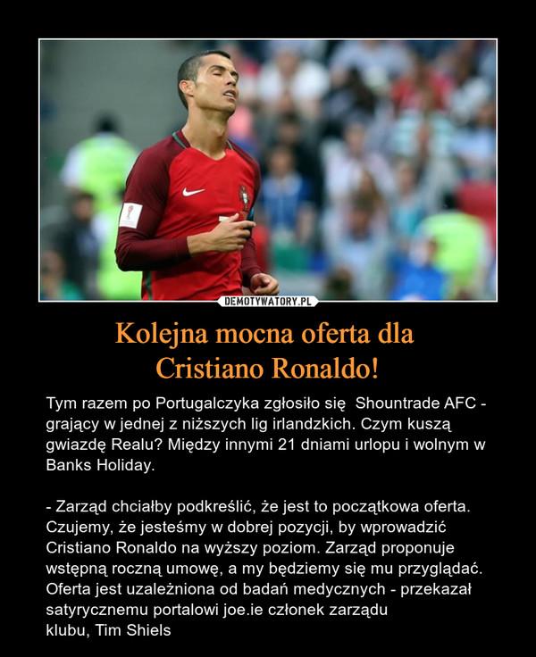 Kolejna mocna oferta dla Cristiano Ronaldo! – Tym razem po Portugalczyka zgłosiło się  Shountrade AFC - grający w jednej z niższych lig irlandzkich. Czym kuszą gwiazdę Realu? Między innymi 21 dniami urlopu i wolnym w Banks Holiday.- Zarząd chciałby podkreślić, że jest to początkowa oferta. Czujemy, że jesteśmy w dobrej pozycji, by wprowadzić Cristiano Ronaldo na wyższy poziom. Zarząd proponuje wstępną roczną umowę, a my będziemy się mu przyglądać. Oferta jest uzależniona od badań medycznych - przekazał satyrycznemu portalowi joe.ie członek zarządu klubu, Tim Shiels