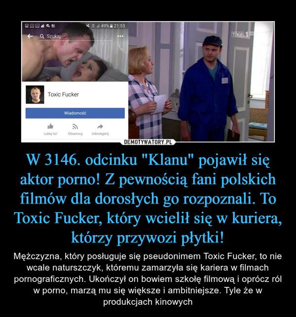 """W 3146. odcinku """"Klanu"""" pojawił się aktor porno! Z pewnością fani polskich filmów dla dorosłych go rozpoznali. To Toxic Fucker, który wcielił się w kuriera, którzy przywozi płytki! – Mężczyzna, który posługuje się pseudonimem Toxic Fucker, to nie wcale naturszczyk, któremu zamarzyła się kariera w filmach pornograficznych. Ukończył on bowiem szkołę filmową i oprócz ról w porno, marzą mu się większe i ambitniejsze. Tyle że w produkcjach kinowych"""
