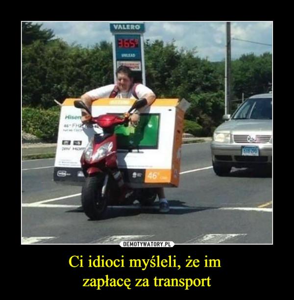 Ci idioci myśleli, że im zapłacę za transport –