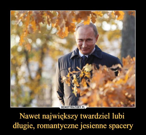 Nawet największy twardziel lubi długie, romantyczne jesienne spacery –