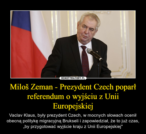 """Miloš Zeman - Prezydent Czech poparł referendum o wyjściu z Unii Europejskiej – Vaclav Klaus, były prezydent Czech, w mocnych słowach ocenił obecną politykę migracyjną Brukseli i zapowiedział, że to już czas, """"by przygotować wyjście kraju z Unii Europejskiej"""""""
