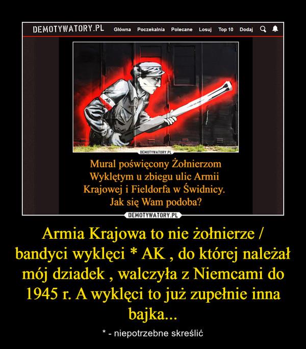 Armia Krajowa to nie żołnierze / bandyci wyklęci * AK , do której należał mój dziadek , walczyła z Niemcami do 1945 r. A wyklęci to już zupełnie inna bajka... – * - niepotrzebne skreślić