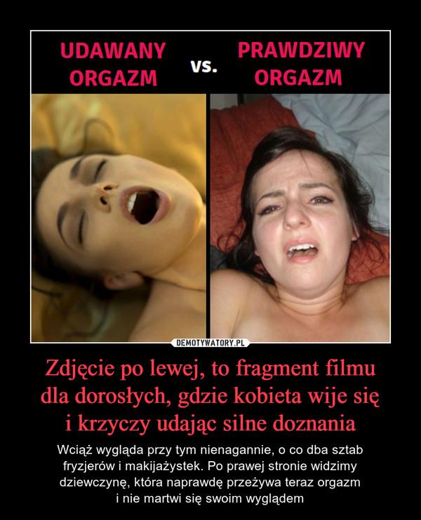 Zdjęcie po lewej, to fragment filmudla dorosłych, gdzie kobieta wije sięi krzyczy udając silne doznania – Wciąż wygląda przy tym nienagannie, o co dba sztabfryzjerów i makijażystek. Po prawej stronie widzimydziewczynę, która naprawdę przeżywa teraz orgazmi nie martwi się swoim wyglądem udawany orgazm vs prawdziwy orgazm