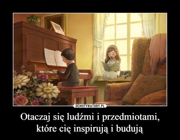 Otaczaj się ludźmi i przedmiotami,które cię inspirują i budują –
