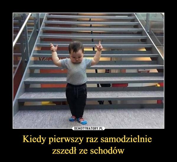 Kiedy pierwszy raz samodzielnie zszedł ze schodów –