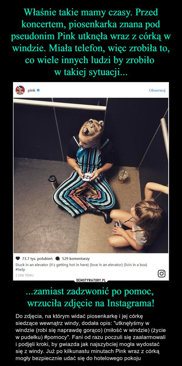 """...zamiast zadzwonić po pomoc, wrzuciła zdjęcie na Instagrama! – Do zdjęcia, na którym widać piosenkarkę i jej córkę siedzące wewnątrz windy, dodała opis: """"utknęłyśmy w windzie (robi się naprawdę gorąco) (miłość w windzie) (życie w pudełku) #pomocy"""". Fani od razu poczuli się zaalarmowali i podjęli kroki, by gwiazda jak najszybciej mogła wydostać się z windy. Już po kilkunastu minutach Pink wraz z córką mogły bezpiecznie udać się do hotelowego pokoju"""