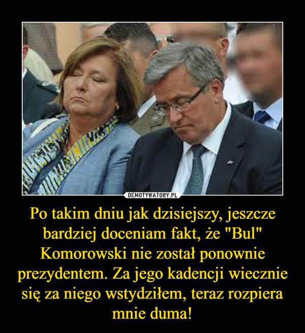 """Po takim dniu jak dzisiejszy, jeszcze bardziej doceniam fakt, że """"Bul"""" Komorowski nie został ponownie prezydentem. Za jego kadencji wiecznie się za niego wstydziłem, teraz rozpiera mnie duma! –"""