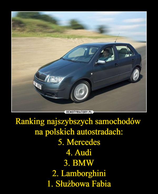 Ranking najszybszych samochodów na polskich autostradach:5. Mercedes4. Audi3. BMW2. Lamborghini1. Służbowa Fabia –