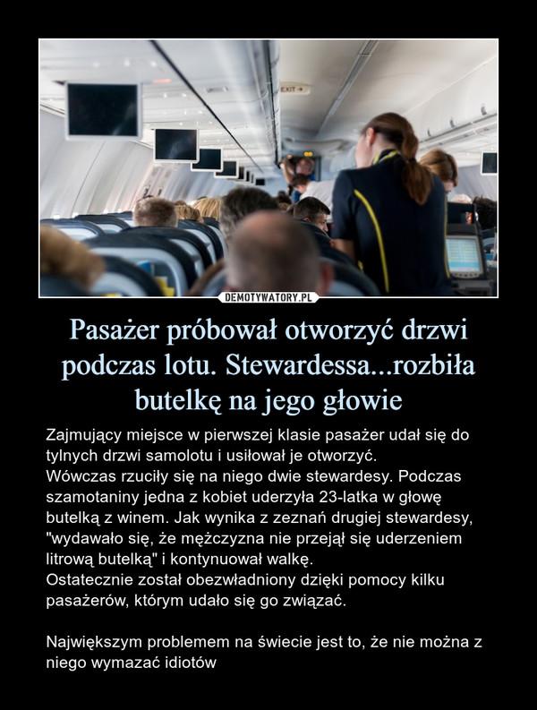 """Pasażer próbował otworzyć drzwi podczas lotu. Stewardessa...rozbiła butelkę na jego głowie – Zajmujący miejsce w pierwszej klasie pasażer udał się do tylnych drzwi samolotu i usiłował je otworzyć.Wówczas rzuciły się na niego dwie stewardesy. Podczas szamotaniny jedna z kobiet uderzyła 23-latka w głowę butelką z winem. Jak wynika z zeznań drugiej stewardesy, """"wydawało się, że mężczyzna nie przejął się uderzeniem litrową butelką"""" i kontynuował walkę.Ostatecznie został obezwładniony dzięki pomocy kilku pasażerów, którym udało się go związać.Największym problemem na świecie jest to, że nie można z niego wymazać idiotów"""