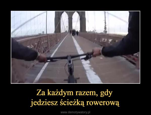 Za każdym razem, gdy jedziesz ścieżką rowerową –