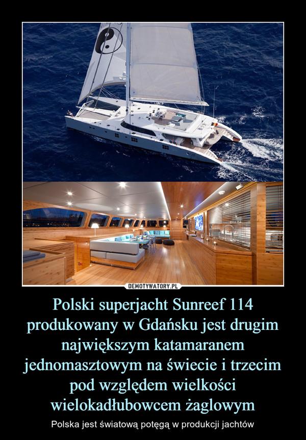 Polski superjacht Sunreef 114 produkowany w Gdańsku jest drugim największym katamaranem jednomasztowym na świecie i trzecim pod względem wielkości wielokadłubowcem żaglowym – Polska jest światową potęgą w produkcji jachtów
