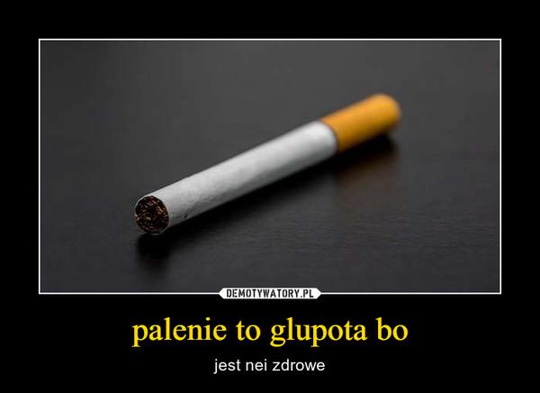 palenie to glupota bo – jest nei zdrowe