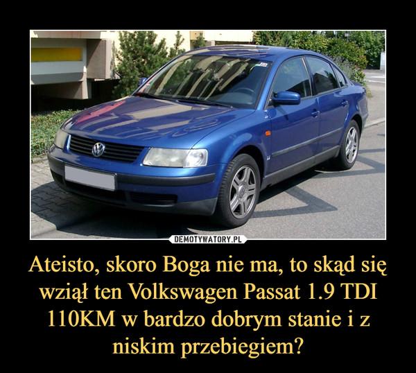 Ateisto, skoro Boga nie ma, to skąd się wziął ten Volkswagen Passat 1.9 TDI 110KM w bardzo dobrym stanie i z niskim przebiegiem? –