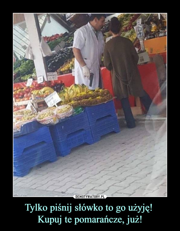 Tylko piśnij słówko to go użyję! Kupuj te pomarańcze, już! –