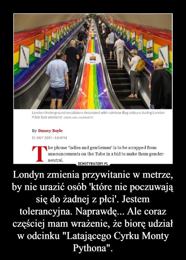 """Londyn zmienia przywitanie w metrze, by nie urazić osób 'które nie poczuwają się do żadnej z płci'. Jestem tolerancyjna. Naprawdę... Ale coraz częściej mam wrażenie, że biorę udział w odcinku """"Latającego Cyrku Monty Pythona"""". –"""