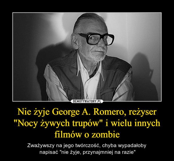 """Nie żyje George A. Romero, reżyser """"Nocy żywych trupów"""" i wielu innych filmów o zombie – Zważywszy na jego twórczość, chyba wypadałoby napisać """"nie żyje, przynajmniej na razie"""""""