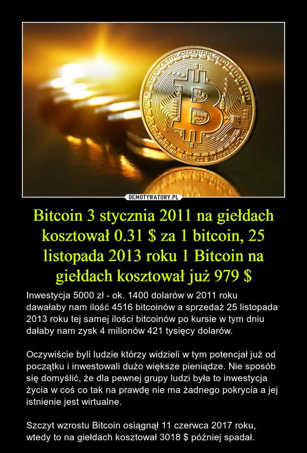 Bitcoin 3 stycznia 2011 na giełdach kosztował 0.31 $ za 1 bitcoin, 25 listopada 2013 roku 1 Bitcoin na giełdach kosztował już 979 $ – Inwestycja 5000 zł - ok. 1400 dolarów w 2011 roku dawałaby nam ilość 4516 bitcoinów a sprzedaż 25 listopada 2013 roku tej samej ilości bitcoinów po kursie w tym dniu dałaby nam zysk 4 milionów 421 tysięcy dolarów.Oczywiście byli ludzie którzy widzieli w tym potencjał już od początku i inwestowali dużo większe pieniądze. Nie sposób się domyślić, że dla pewnej grupy ludzi była to inwestycja życia w coś co tak na prawdę nie ma żadnego pokrycia a jej istnienie jest wirtualne.Szczyt wzrostu Bitcoin osiągnął 11 czerwca 2017 roku, wtedy to na giełdach kosztował 3018 $ później spadał.