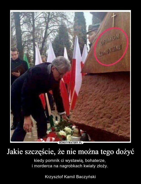 Jakie szczęście, że nie można tego dożyć – kiedy pomnik ci wystawią, bohaterze, i morderca na nagrobkach kwiaty złoży. Krzysztof Kamil Baczyński