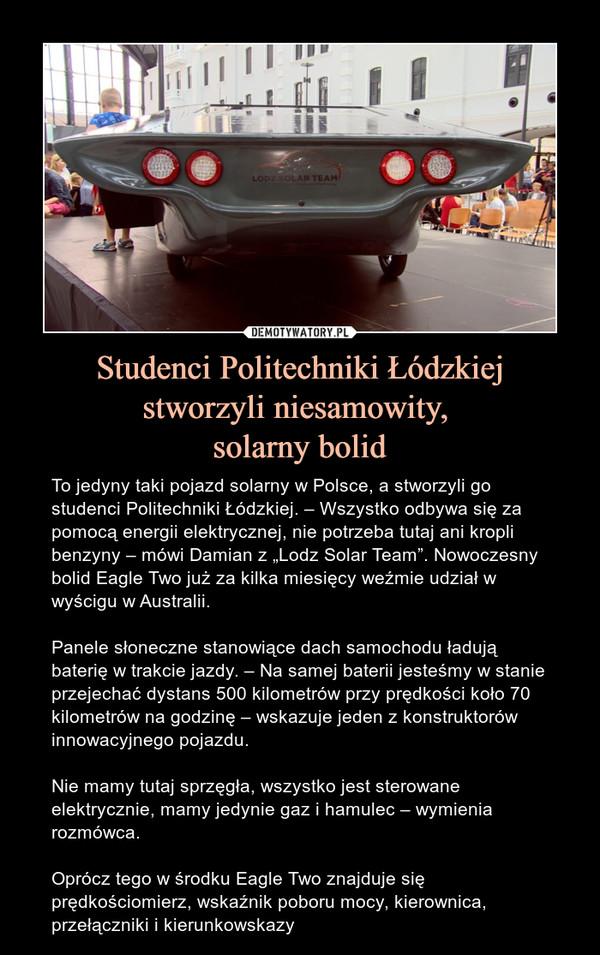 """Studenci Politechniki Łódzkiejstworzyli niesamowity, solarny bolid – To jedyny taki pojazd solarny w Polsce, a stworzyli go studenci Politechniki Łódzkiej. – Wszystko odbywa się za pomocą energii elektrycznej, nie potrzeba tutaj ani kropli benzyny – mówi Damian z """"Lodz Solar Team"""". Nowoczesny bolid Eagle Two już za kilka miesięcy weźmie udział w wyścigu w Australii.Panele słoneczne stanowiące dach samochodu ładują baterię w trakcie jazdy. – Na samej baterii jesteśmy w stanie przejechać dystans 500 kilometrów przy prędkości koło 70 kilometrów na godzinę – wskazuje jeden z konstruktorów innowacyjnego pojazdu.Nie mamy tutaj sprzęgła, wszystko jest sterowane elektrycznie, mamy jedynie gaz i hamulec – wymienia rozmówca.Oprócz tego w środku Eagle Two znajduje się prędkościomierz, wskaźnik poboru mocy, kierownica, przełączniki i kierunkowskazy"""