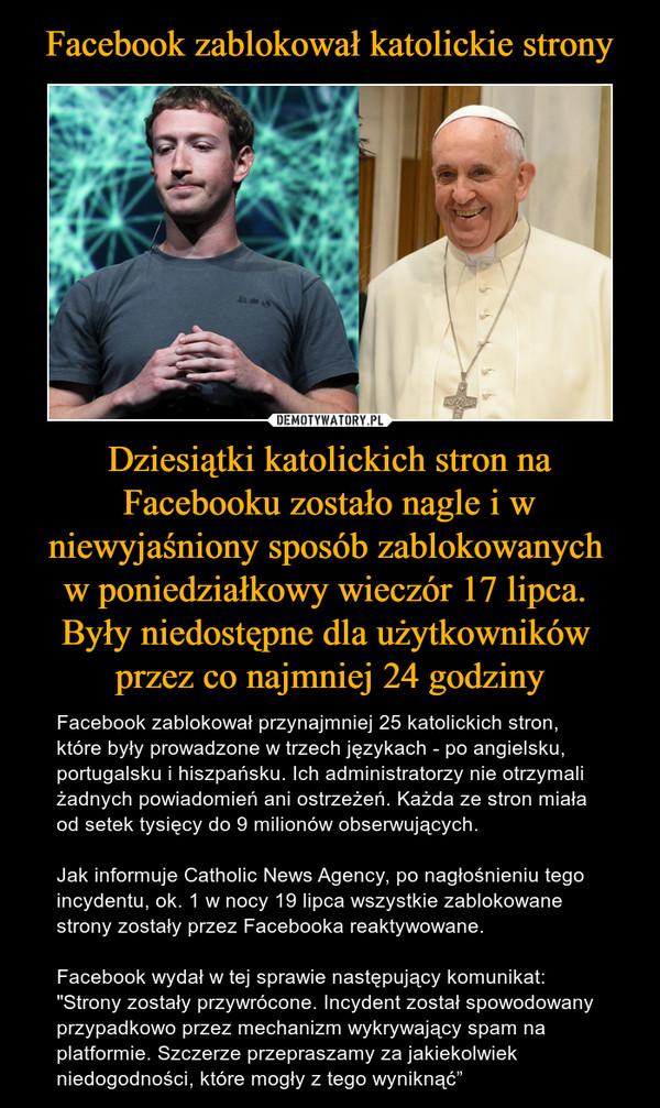 """Dziesiątki katolickich stron na Facebooku zostało nagle i w niewyjaśniony sposób zablokowanych w poniedziałkowy wieczór 17 lipca. Były niedostępne dla użytkowników przez co najmniej 24 godziny – Facebook zablokował przynajmniej 25 katolickich stron, które były prowadzone w trzech językach - po angielsku, portugalsku i hiszpańsku. Ich administratorzy nie otrzymali żadnych powiadomień ani ostrzeżeń. Każda ze stron miała od setek tysięcy do 9 milionów obserwujących.Jak informuje Catholic News Agency, po nagłośnieniu tego incydentu, ok. 1 w nocy 19 lipca wszystkie zablokowane strony zostały przez Facebooka reaktywowane.Facebook wydał w tej sprawie następujący komunikat:""""Strony zostały przywrócone. Incydent został spowodowany przypadkowo przez mechanizm wykrywający spam na platformie. Szczerze przepraszamy za jakiekolwiek niedogodności, które mogły z tego wyniknąć"""""""