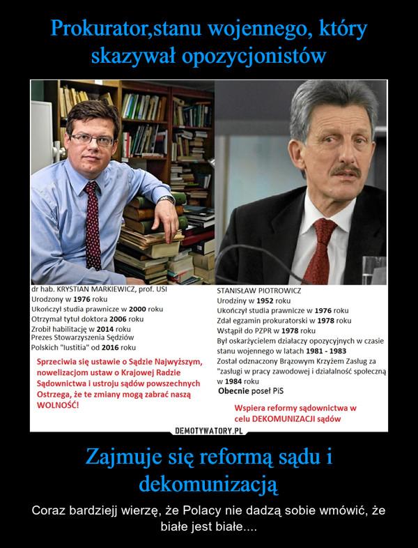 Zajmuje się reformą sądu i dekomunizacją – Coraz bardziejj wierzę, że Polacy nie dadzą sobie wmówić, że białe jest białe....