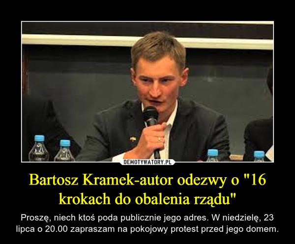 """Bartosz Kramek-autor odezwy o """"16 krokach do obalenia rządu"""" – Proszę, niech ktoś poda publicznie jego adres. W niedzielę, 23 lipca o 20.00 zapraszam na pokojowy protest przed jego domem."""