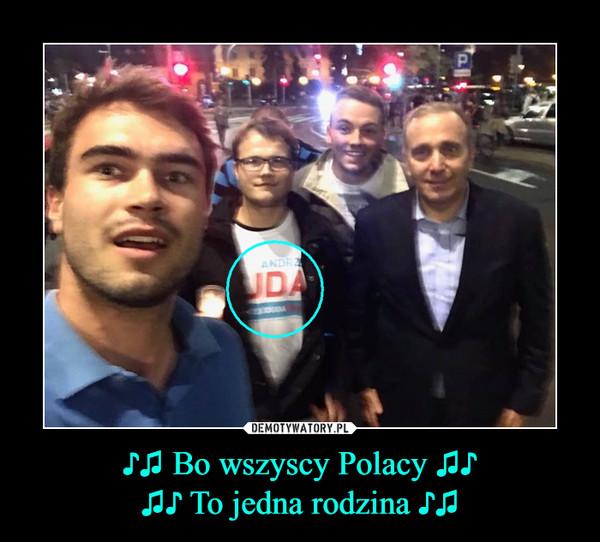 ♪♫ Bo wszyscy Polacy ♫♪♫♪ To jedna rodzina ♪♫ –
