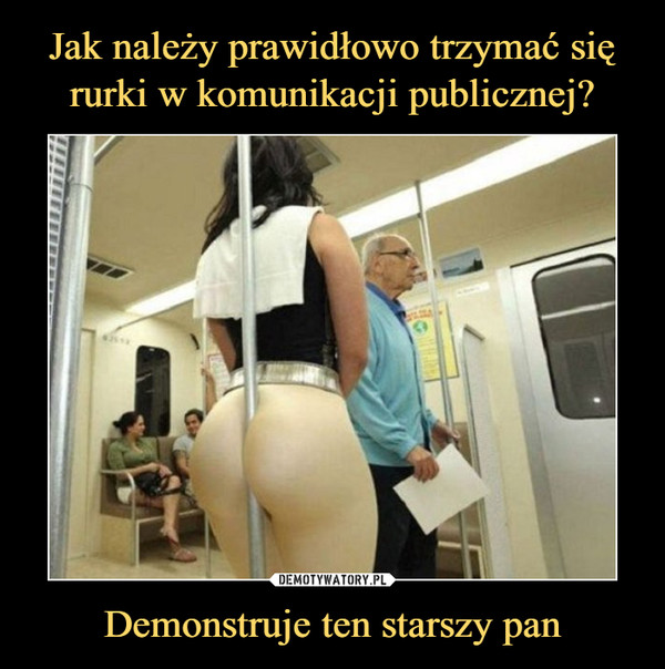 Demonstruje ten starszy pan –