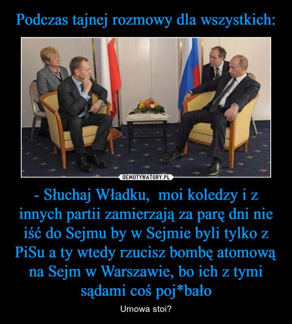 - Słuchaj Władku,  moi koledzy i z innych partii zamierzają za parę dni nie iść do Sejmu by w Sejmie byli tylko z PiSu a ty wtedy rzucisz bombę atomową na Sejm w Warszawie, bo ich z tymi sądami coś poj*bało – Umowa stoi?
