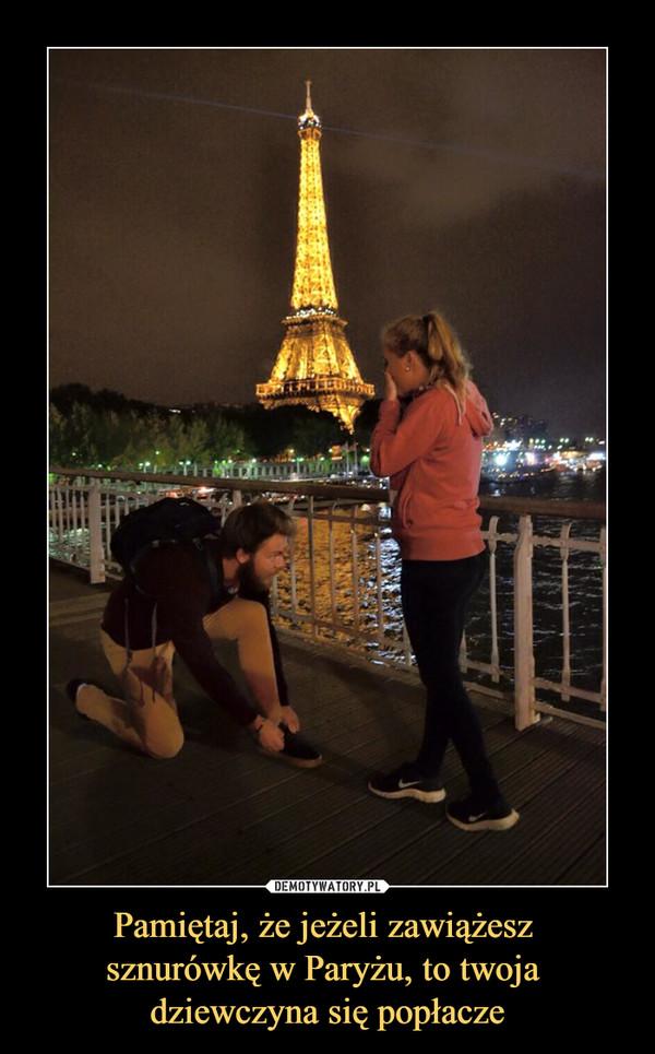 Pamiętaj, że jeżeli zawiążesz sznurówkę w Paryżu, to twoja dziewczyna się popłacze –
