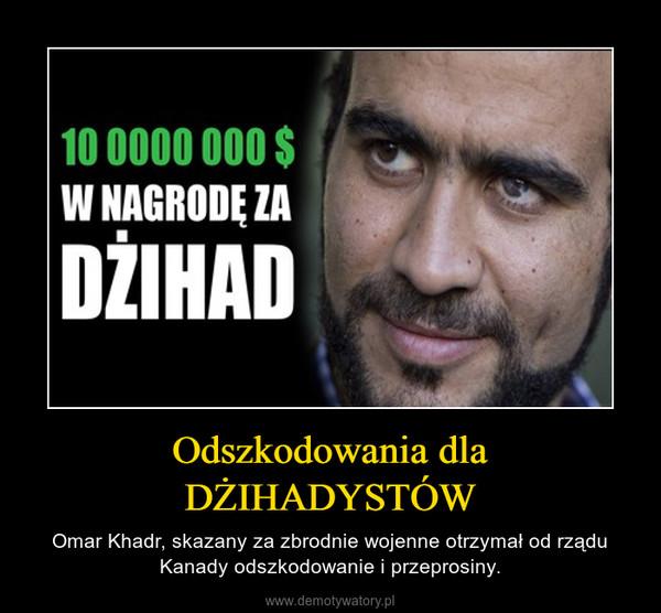 Odszkodowania dla DŻIHADYSTÓW – Omar Khadr, skazany za zbrodnie wojenne otrzymał od rządu Kanady odszkodowanie i przeprosiny.