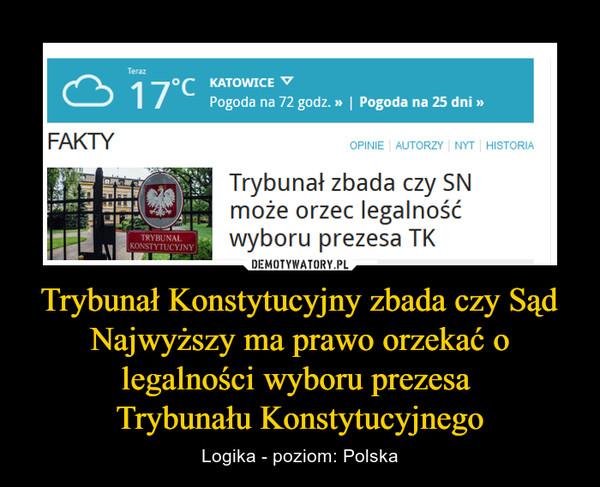Trybunał Konstytucyjny zbada czy Sąd Najwyższy ma prawo orzekać o legalności wyboru prezesa Trybunału Konstytucyjnego – Logika - poziom: Polska