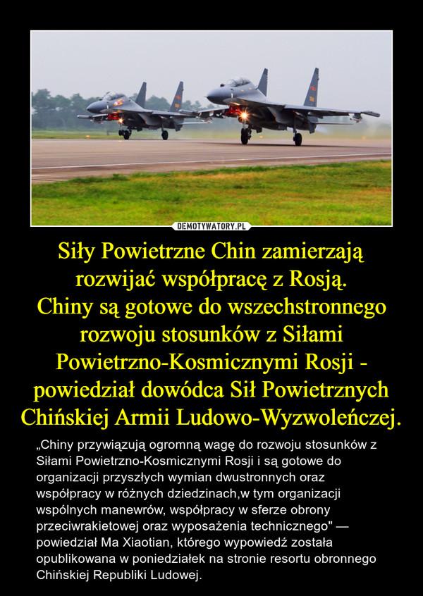 """Siły Powietrzne Chin zamierzają rozwijać współpracę z Rosją.Chiny są gotowe do wszechstronnego rozwoju stosunków z Siłami Powietrzno-Kosmicznymi Rosji - powiedział dowódca Sił Powietrznych Chińskiej Armii Ludowo-Wyzwoleńczej. – """"Chiny przywiązują ogromną wagę do rozwoju stosunków z Siłami Powietrzno-Kosmicznymi Rosji i są gotowe do organizacji przyszłych wymian dwustronnych oraz współpracy w różnych dziedzinach,w tym organizacji wspólnych manewrów, współpracy w sferze obrony przeciwrakietowej oraz wyposażenia technicznego"""" — powiedział Ma Xiaotian, którego wypowiedź została opublikowana w poniedziałek na stronie resortu obronnego Chińskiej Republiki Ludowej."""