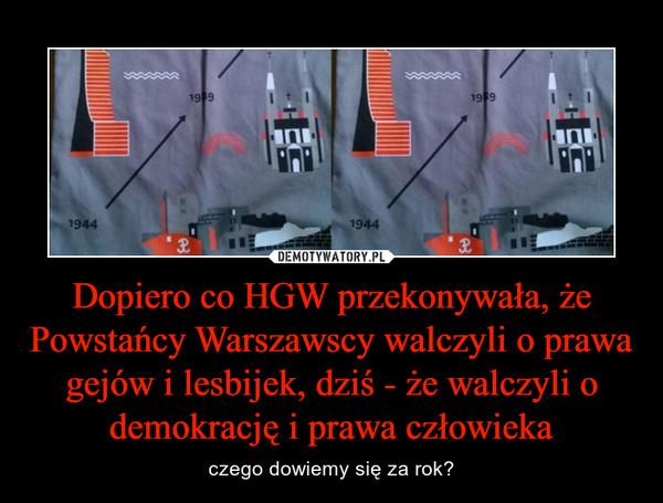 Dopiero co HGW przekonywała, że Powstańcy Warszawscy walczyli o prawa gejów i lesbijek, dziś - że walczyli o demokrację i prawa człowieka – czego dowiemy się za rok?