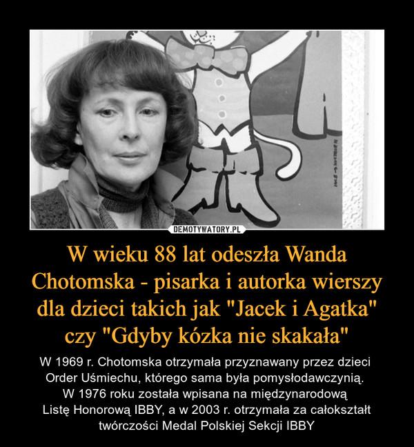 """W wieku 88 lat odeszła Wanda Chotomska - pisarka i autorka wierszy dla dzieci takich jak """"Jacek i Agatka"""" czy """"Gdyby kózka nie skakała"""" – W 1969 r. Chotomska otrzymała przyznawany przez dzieci Order Uśmiechu, którego sama była pomysłodawczynią. W 1976 roku została wpisana na międzynarodową Listę Honorową IBBY, a w 2003 r. otrzymała za całokształt twórczości Medal Polskiej Sekcji IBBY"""