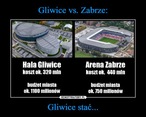 Gliwice stać... –  Hala GliwiceKoszt ok. 320 mlnbudżet miastaok. 1100 milionówArena Zabrzekoszt ok. 440 mlnbudżet miastaul. 750 milionów