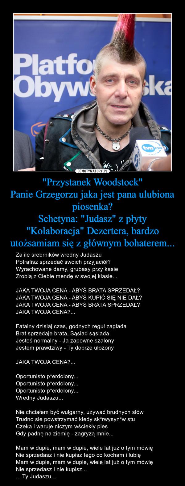 """""""Przystanek Woodstock""""Panie Grzegorzu jaka jest pana ulubiona piosenka?Schetyna: """"Judasz"""" z płyty """"Kolaboracja"""" Dezertera, bardzo utożsamiam się z głównym bohaterem... – Za ile srebrników wredny Judaszu Potrafisz sprzedać swoich przyjaciół? Wyrachowane damy, grubasy przy kasie Zrobią z Ciebie mendę w swojej klasie... JAKA TWOJA CENA - ABYŚ BRATA SPRZEDAŁ? JAKA TWOJA CENA - ABYŚ KUPIĆ SIĘ NIE DAŁ? JAKA TWOJA CENA - ABYŚ BRATA SPRZEDAŁ? JAKA TWOJA CENA?... Fatalny dzisiaj czas, godnych reguł zagłada Brat sprzedaje brata, Sąsiad sąsiada Jesteś normalny - Ja zapewne szalony Jestem prawdziwy - Ty dobrze ułożony JAKA TWOJA CENA?... Oportunisto p*erdolony... Oportunisto p*erdolony... Oportunisto p*erdolony... Wredny Judaszu... Nie chciałem być wulgarny, używać brudnych słów Trudno się powstrzymać kiedy sk*rwysyn*w stu Czeka i waruje niczym wściekły pies Gdy padnę na ziemię - zagryzą mnie... Mam w dupie, mam w dupie, wiele lat już o tym mówię Nie sprzedasz i nie kupisz tego co kocham i lubię Mam w dupie, mam w dupie, wiele lat już o tym mówię Nie sprzedasz i nie kupisz... ... Ty Judaszu..."""