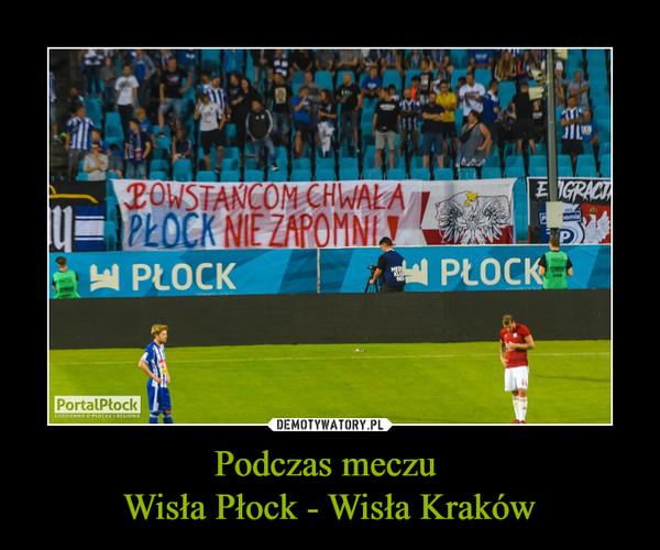 Podczas meczu Wisła Płock - Wisła Kraków –