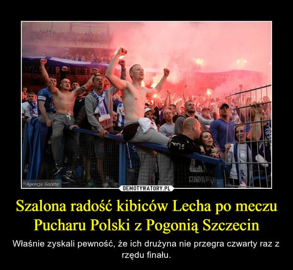 Szalona radość kibiców Lecha po meczu Pucharu Polski z Pogonią Szczecin – Właśnie zyskali pewność, że ich drużyna nie przegra czwarty raz z rzędu finału.