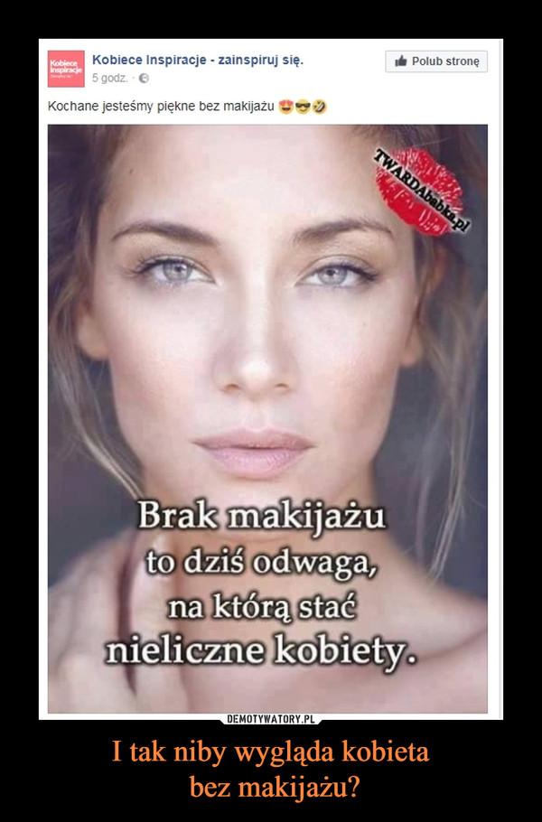 I tak niby wygląda kobieta bez makijażu? –
