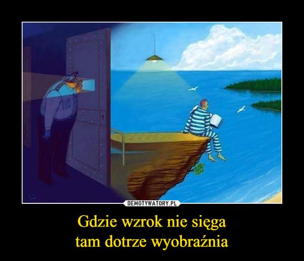 Gdzie wzrok nie sięgatam dotrze wyobraźnia –