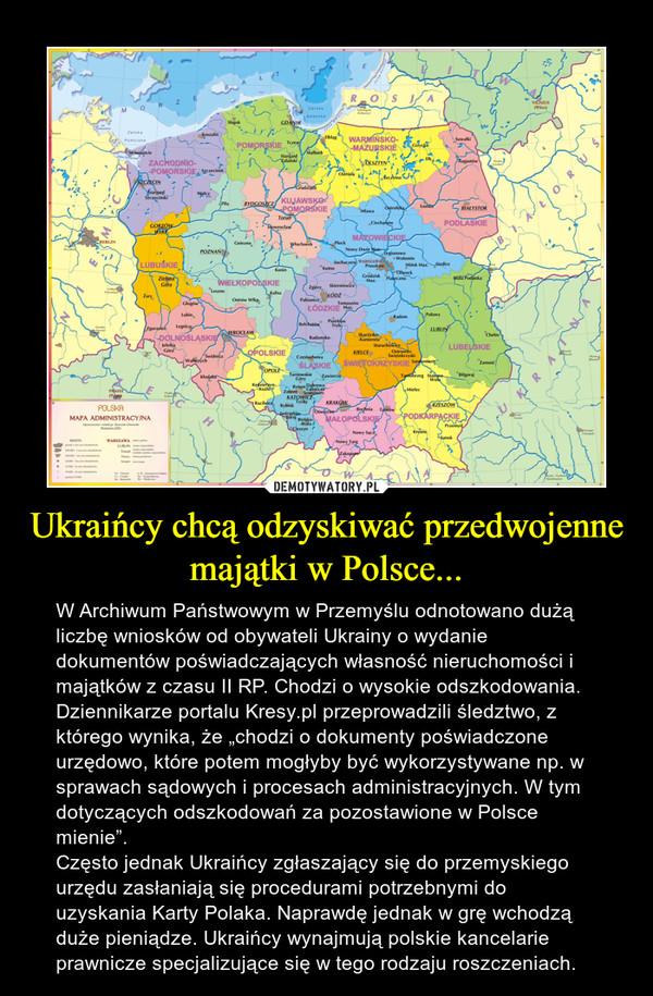 """Ukraińcy chcą odzyskiwać przedwojenne majątki w Polsce... – W Archiwum Państwowym w Przemyślu odnotowano dużą liczbę wniosków od obywateli Ukrainy o wydanie dokumentów poświadczających własność nieruchomości i majątków z czasu II RP. Chodzi o wysokie odszkodowania. Dziennikarze portalu Kresy.pl przeprowadzili śledztwo, z którego wynika, że """"chodzi o dokumenty poświadczone urzędowo, które potem mogłyby być wykorzystywane np. w sprawach sądowych i procesach administracyjnych. W tym dotyczących odszkodowań za pozostawione w Polsce mienie"""".Często jednak Ukraińcy zgłaszający się do przemyskiego urzędu zasłaniają się procedurami potrzebnymi do uzyskania Karty Polaka. Naprawdę jednak w grę wchodzą duże pieniądze. Ukraińcy wynajmują polskie kancelarie prawnicze specjalizujące się w tego rodzaju roszczeniach."""