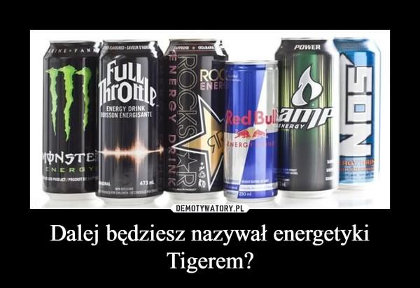 Dalej będziesz nazywał energetyki Tigerem? –