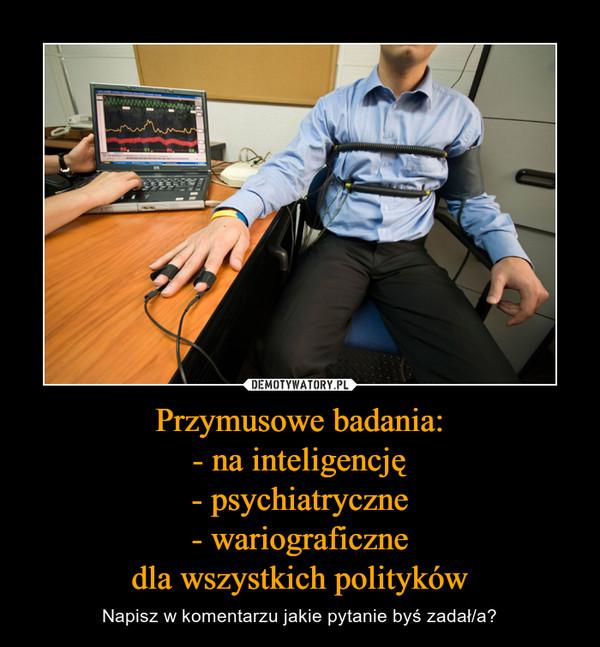Przymusowe badania: - na inteligencję - psychiatryczne - wariograficzne dla wszystkich polityków
