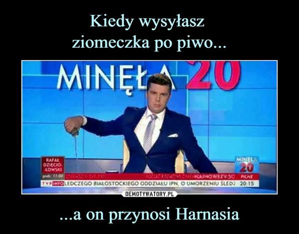 ...a on przynosi Harnasia –  Minęła 20 Rafał Dzięciołowski