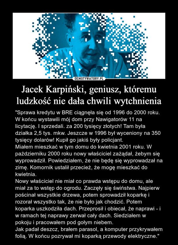"""Jacek Karpiński, geniusz, któremu ludzkość nie dała chwili wytchnienia – """"Sprawa kredytu w BRE ciągnęła się od 1996 do 2000 roku. W końcu wystawili mój dom przy Nawigatorów 11 na licytację. I sprzedali. za 200 tysięcy złotych! Tam była działka 2,5 tys. mkw. Jeszcze w 1996 był wyceniony na 350 tysięcy dolarów! Kupił go jakiś były policjant.Miałem mieszkać w tym domu do kwietnia 2001 roku. W październiku 2000 roku nowy właściciel zażądał, żebym się wyprowadził. Powiedziałem, że nie będę się wyprowadzał na zimę. Komornik ustalił przecież, że mogę mieszkać do kwietnia.Nowy właściciel nie miał co prawda wstępu do domu, ale miał za to wstęp do ogrodu. Zaczęły się świństwa. Najpierw pościnał wszystkie drzewa, potem sprowadził koparkę i rozorał wszystko tak, że nie było jak chodzić. Potem koparka uszkodziła dach. Przeprosił i obiecał, że naprawi - i w ramach tej naprawy zerwał cały dach. Siedziałem w pokoju i pracowałem pod gołym niebem.Jak padał deszcz, brałem parasol, a komputer przykrywałem folią. W końcu pozrywał mi koparką przewody elektryczne."""""""