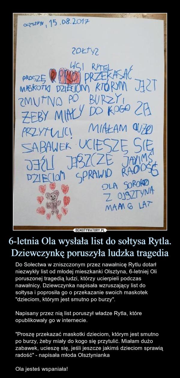 """6-letnia Ola wysłała list do sołtysa Rytla. Dziewczynkę poruszyła ludzka tragedia – Do Sołectwa w zniszczonym przez nawałnicę Rytlu dotarł niezwykły list od młodej mieszkanki Olsztyna, 6-letniej Oli poruszonej tragedią ludzi, którzy ucierpieli podczas nawałnicy. Dziewczynka napisała wzruszający list do sołtysa i poprosiła go o przekazanie swoich maskotek """"dzieciom, którym jest smutno po burzy"""".Napisany przez nią list poruszył władze Rytla, które opublikowały go w internecie.""""Proszę przekazać maskotki dzieciom, którym jest smutno po burzy, żeby miały do kogo się przytulić. Miałam dużo zabawek, ucieszę się, jeśli jeszcze jakimś dzieciom sprawią radość"""" - napisała młoda OlsztyniankaOla jesteś wspaniała!"""