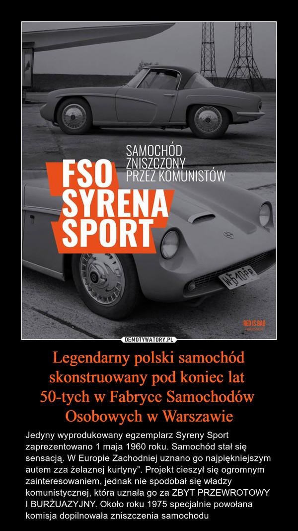 """Legendarny polski samochód skonstruowany pod koniec lat 50-tych w Fabryce Samochodów Osobowych w Warszawie – Jedyny wyprodukowany egzemplarz Syreny Sport zaprezentowano 1 maja 1960 roku. Samochód stał się sensacją. W Europie Zachodniej uznano go najpiękniejszym autem zza żelaznej kurtyny"""". Projekt cieszył się ogromnym zainteresowaniem, jednak nie spodobał się władzy komunistycznej, która uznała go za ZBYT PRZEWROTOWY I BURŻUAZYJNY. Około roku 1975 specjalnie powołana komisja dopilnowała zniszczenia samochodu"""
